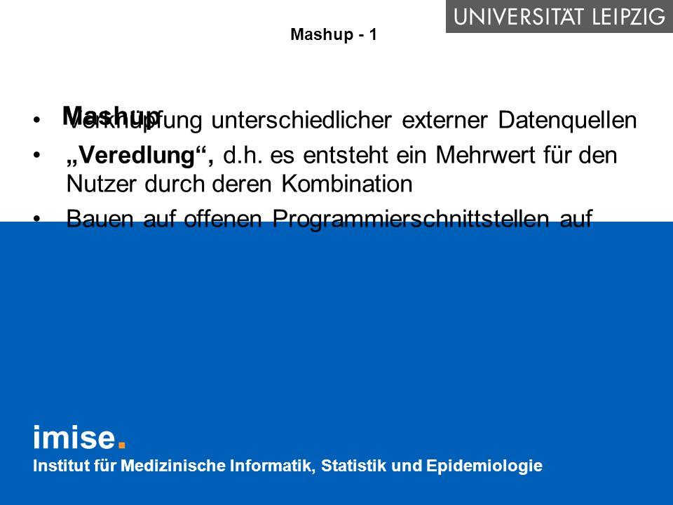 Institut für Medizinische Informatik, Statistik und Epidemiologie Mashup Mashup - 1 Verknüpfung unterschiedlicher externer Datenquellen Veredlung, d.h