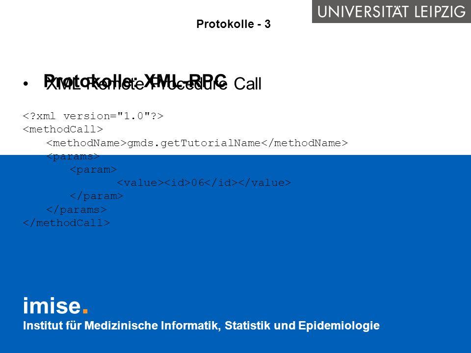 Institut für Medizinische Informatik, Statistik und Epidemiologie Protokolle: XML-RPC XML Remote Procedure Call gmds.getTutorialName 06 Protokolle - 3