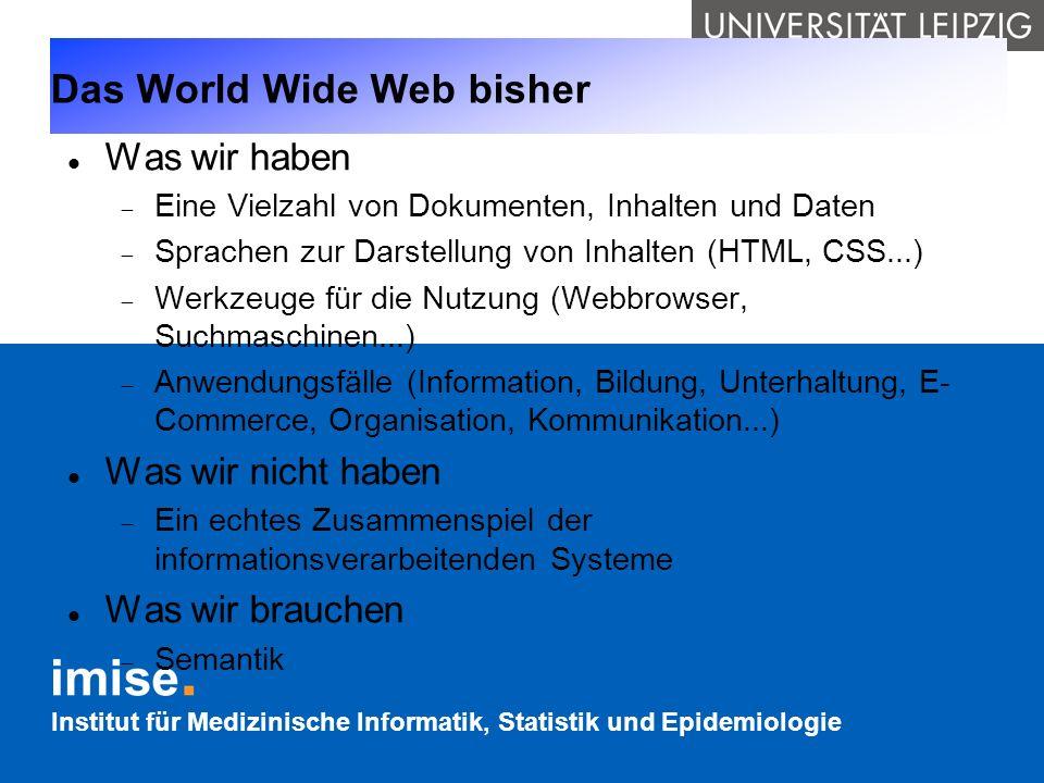 Institut für Medizinische Informatik, Statistik und Epidemiologie Das World Wide Web bisher Was wir haben Eine Vielzahl von Dokumenten, Inhalten und D