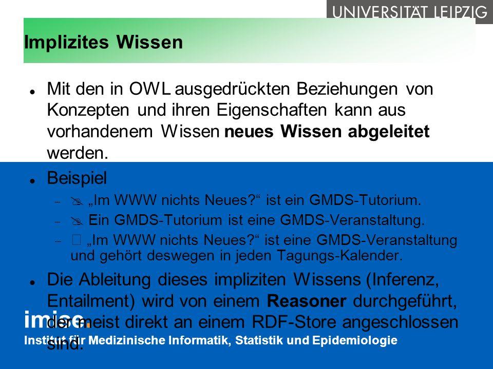 Institut für Medizinische Informatik, Statistik und Epidemiologie Implizites Wissen Mit den in OWL ausgedrückten Beziehungen von Konzepten und ihren E