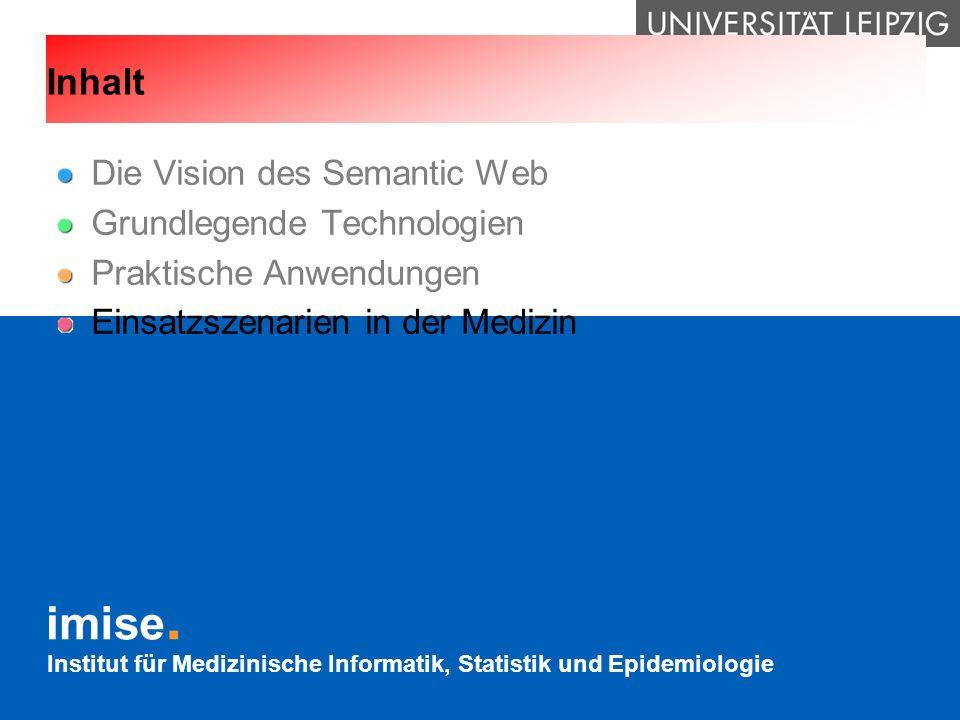 Institut für Medizinische Informatik, Statistik und Epidemiologie Inhalt Die Vision des Semantic Web Grundlegende Technologien Praktische Anwendungen
