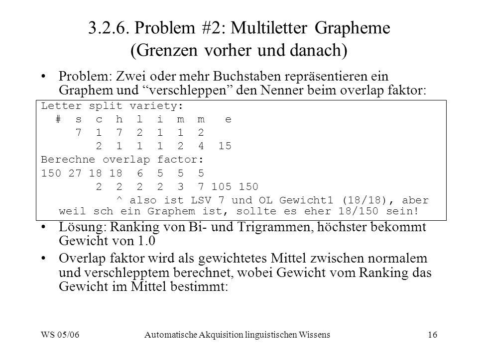WS 05/06Automatische Akquisition linguistischen Wissens16 3.2.6. Problem #2: Multiletter Grapheme (Grenzen vorher und danach) Problem: Zwei oder mehr