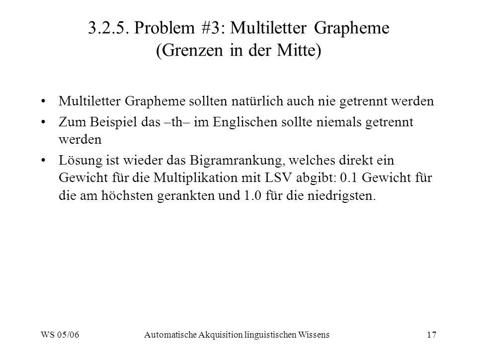 WS 05/06Automatische Akquisition linguistischen Wissens17 3.2.5. Problem #3: Multiletter Grapheme (Grenzen in der Mitte) Multiletter Grapheme sollten