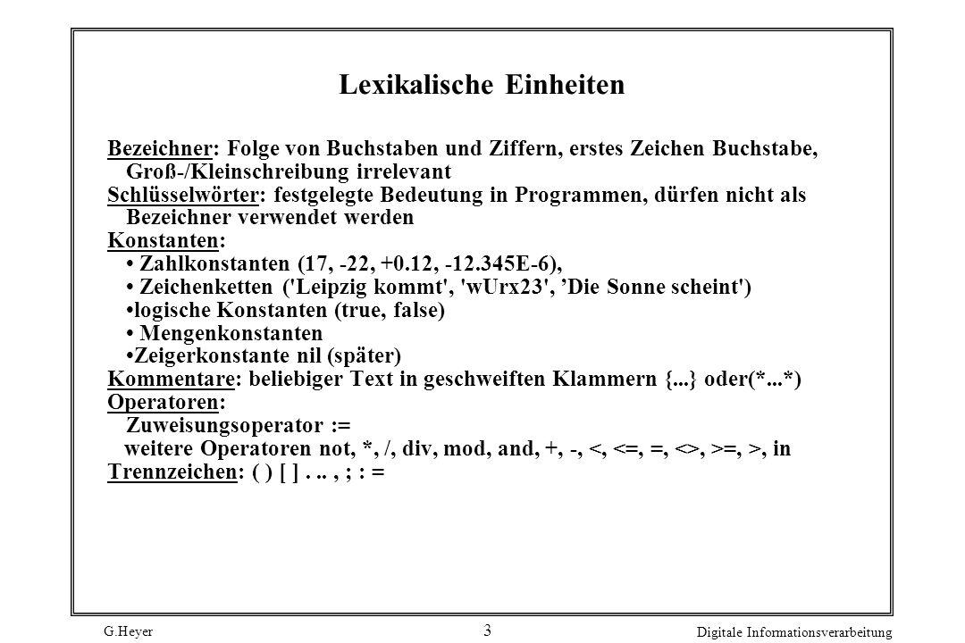 G.Heyer Digitale Informationsverarbeitung 3 Lexikalische Einheiten Bezeichner: Folge von Buchstaben und Ziffern, erstes Zeichen Buchstabe, Groß-/Kleinschreibung irrelevant Schlüsselwörter: festgelegte Bedeutung in Programmen, dürfen nicht als Bezeichner verwendet werden Konstanten: Zahlkonstanten (17, -22, +0.12, -12.345E-6), Zeichenketten ( Leipzig kommt , wUrx23 , Die Sonne scheint ) logische Konstanten (true, false) Mengenkonstanten Zeigerkonstante nil (später) Kommentare: beliebiger Text in geschweiften Klammern {...} oder(*...*) Operatoren: Zuweisungsoperator := weitere Operatoren not, *, /, div, mod, and, +, -,, >=, >, in Trennzeichen: ( ) [ ]..., ; : =