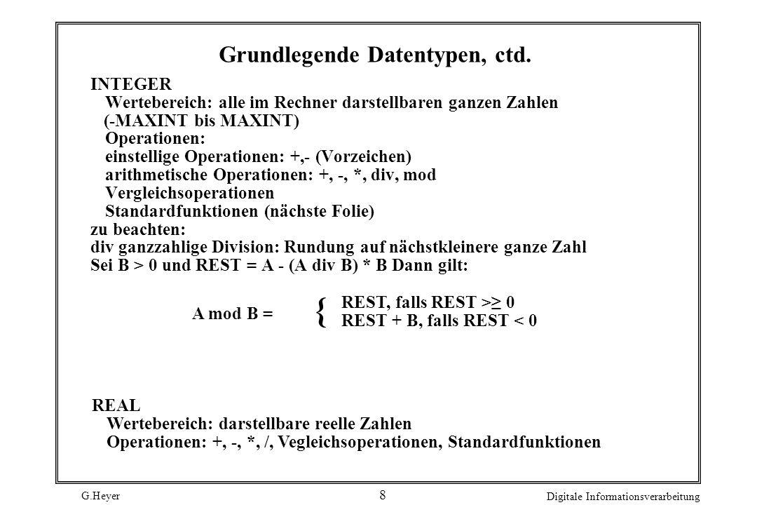 G.Heyer Digitale Informationsverarbeitung 7 Grundlegende Datentypen BOOLEAN: Wertebereich: TRUE, FALSE Erlaubte Operationen: not, and, or und Vergleic