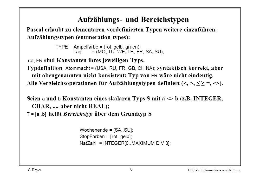 G.Heyer Digitale Informationsverarbeitung 9 Aufzählungs- und Bereichstypen Wochenende = [SA..SU]; StopFarben = [rot..gelb]; NatZahl = INTEGER[0..MAXIMUM DIV 3]; Ampelfarbe = (rot, gelb, gruen); Tag = (MO, TU, WE, TH, FR, SA, SU); Pascal erlaubt zu elementaren vordefinierten Typen weitere einzuführen.