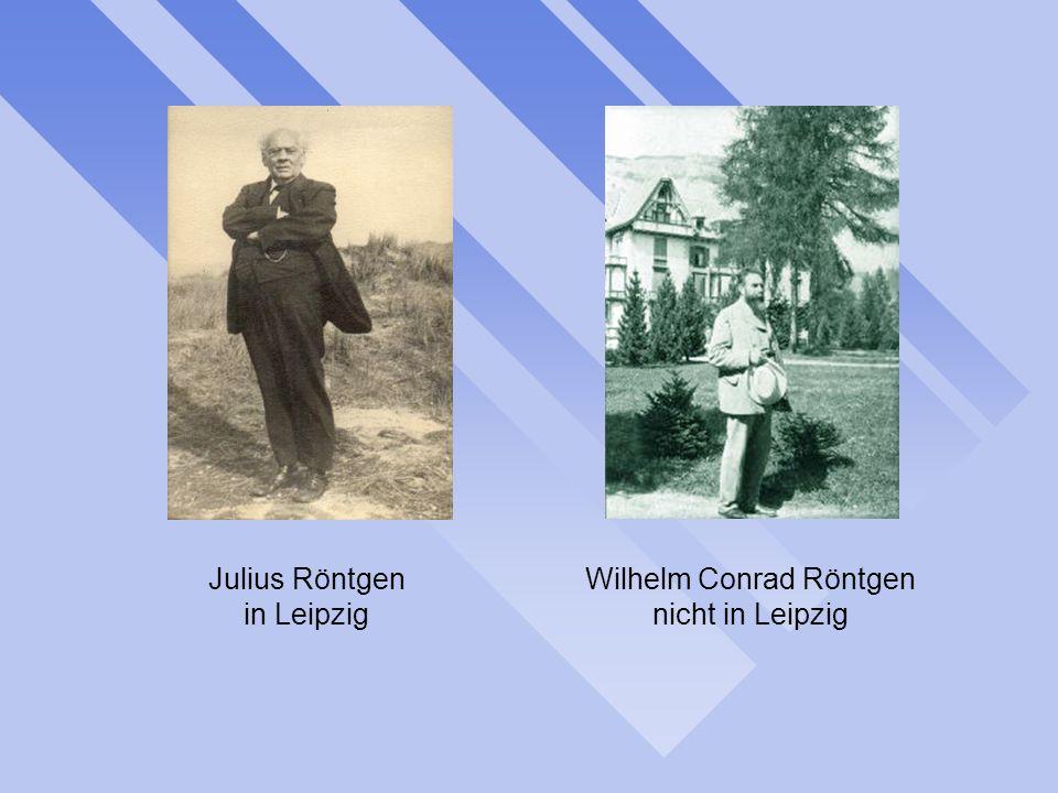 Julius Röntgen in Leipzig Wilhelm Conrad Röntgen nicht in Leipzig