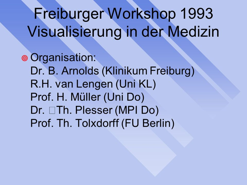Freiburger Workshop 1993 Visualisierung in der Medizin Organisation: Dr.