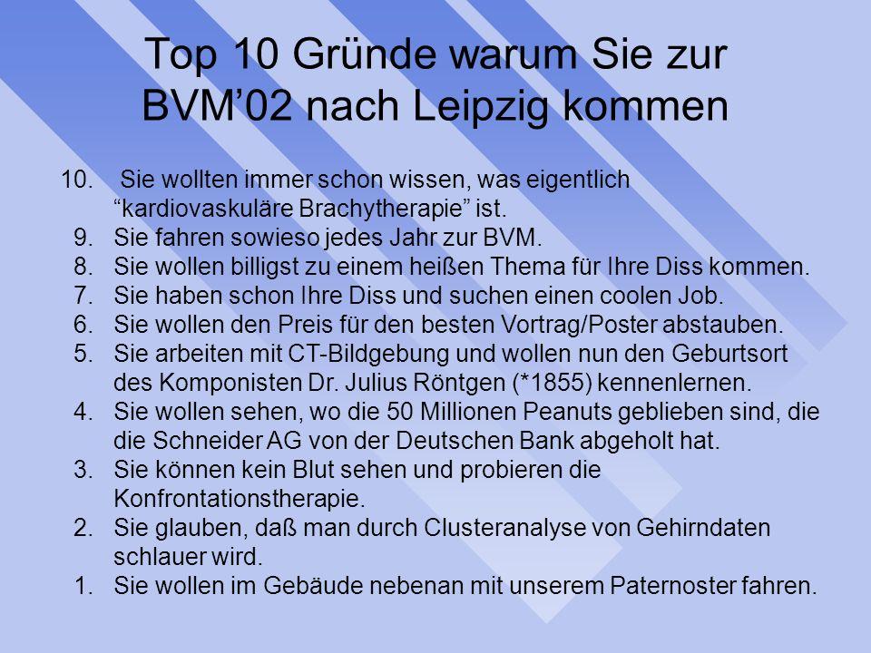 Top 10 Gründe warum Sie zur BVM02 nach Leipzig kommen 10. Sie wollten immer schon wissen, was eigentlich kardiovaskuläre Brachytherapie ist. 9.Sie fah