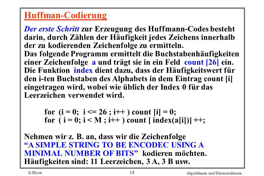 G.Heyer Algorithmen und Datenstrukturen 18 Huffman-Codierung Der erste Schritt zur Erzeugung des Huffmann-Codes besteht darin, durch Zählen der Häufig