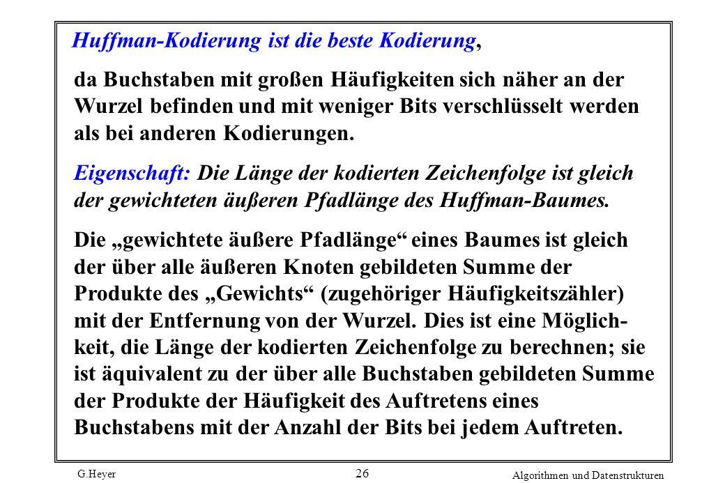 G.Heyer Algorithmen und Datenstrukturen 26 Huffman-Kodierung ist die beste Kodierung, da Buchstaben mit großen Häufigkeiten sich näher an der Wurzel b