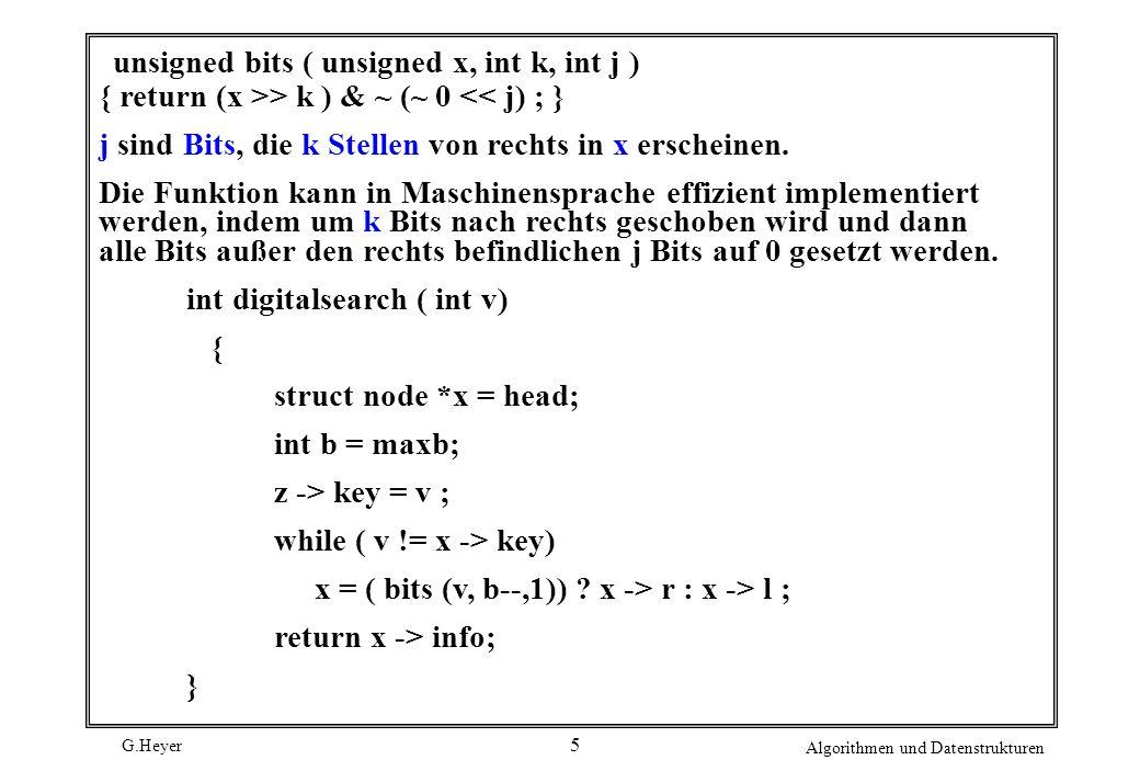 G.Heyer Algorithmen und Datenstrukturen 5 unsigned bits ( unsigned x, int k, int j ) { return (x >> k ) & ~ (~ 0 << j) ; } j sind Bits, die k Stellen