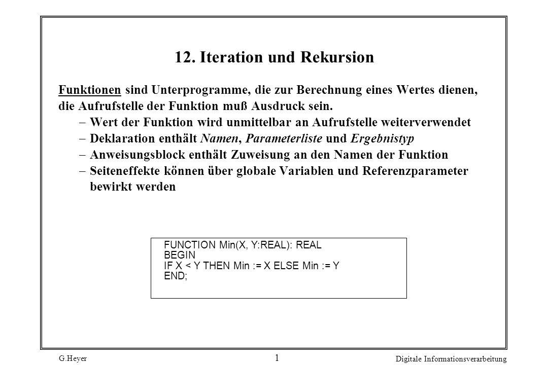 G.Heyer Digitale Informationsverarbeitung 12 Iterative Lösung ohne Umspeichern PROCEDURE Fib4 (Arg: INTEGER) : INTEGER; (* Iterative Variante mit Ringpuffer *) VAR Ring0, Ring1, Pos : INTEGER; BEGIN (* Fib4 *) Ring0:= 0; Ring1 := 1; (* Initialisierung des Rings *) FOR Pos := 2 TO Arg DO (* Berechnung *) IF Pos MOD 2 = 0 THEN Ring0 := Ring0 + Ring1 ELSE Ring1 := Ring0 + Ring1; IF Arg MOD 2 = 0 THEN Fib4 := Ring0 ELSE Fib4 := Ring1; END (* Fib4 *);