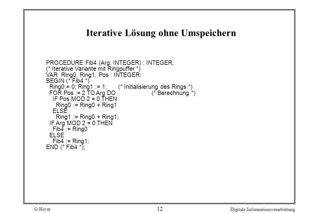 G.Heyer Digitale Informationsverarbeitung 12 Iterative Lösung ohne Umspeichern PROCEDURE Fib4 (Arg: INTEGER) : INTEGER; (* Iterative Variante mit Ring