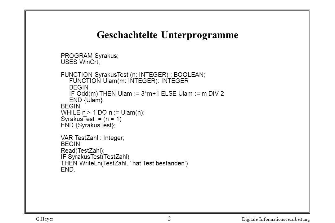G.Heyer Digitale Informationsverarbeitung 13 Indirekte Rekursion Rekursion kann auch dadurch entstehen, daß ein in Unterprogramm U1 aufgerufenes Unterprogramm U2 den Aufruf von U1 bewirkt FUNCTION Gerade(N : Integer) : Boolean; BEGIN IF N = 0 THEN Gerade := True ELSE Gerade := UnGerade(n - 1) END; FUNCTION UnGerade(N : Integer) : Boolean; BEGIN IF N = 0 THEN UnGerade := False ELSE UnGerade := Gerade(n - 1) END; Jeder Bezeichner muß vor der ersten Benutzung deklariert sein.