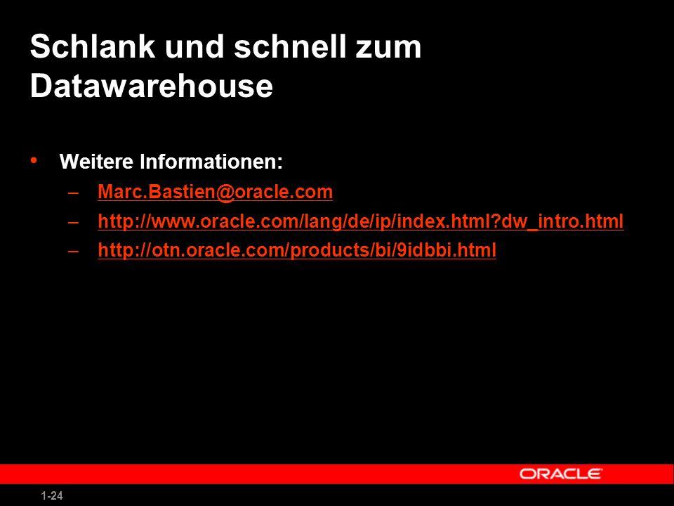 1-24 Schlank und schnell zum Datawarehouse Weitere Informationen: –Marc.Bastien@oracle.comMarc.Bastien@oracle.com –http://www.oracle.com/lang/de/ip/index.html dw_intro.htmlhttp://www.oracle.com/lang/de/ip/index.html dw_intro.html –http://otn.oracle.com/products/bi/9idbbi.htmlhttp://otn.oracle.com/products/bi/9idbbi.html