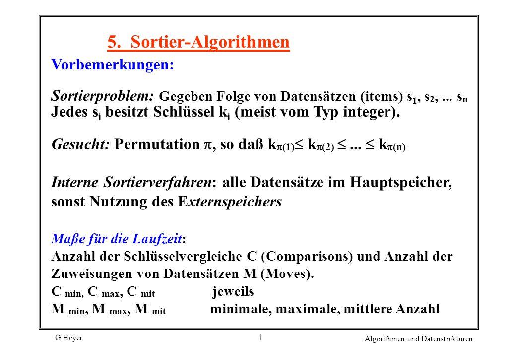 G.Heyer Algorithmen und Datenstrukturen 12 Cmin(N) = N-1Cmax(N) = i=2..N i = (N 2 ) Mmin(N) = 2(N-1)Mmax(N) = i=2..N i+1 = (N 2 ) Für die Abschätzung der Werte C mit und M mit kann man davon ausgehen, daß im Mittel die Hälfte der maximalen Vergleiche/Bewegungen ausgeführt werden müssen.