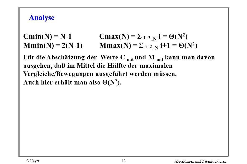 G.Heyer Algorithmen und Datenstrukturen 12 Cmin(N) = N-1Cmax(N) = i=2..N i = (N 2 ) Mmin(N) = 2(N-1)Mmax(N) = i=2..N i+1 = (N 2 ) Für die Abschätzung
