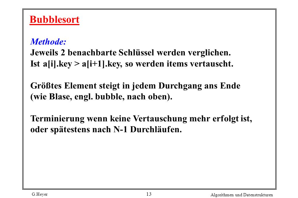 G.Heyer Algorithmen und Datenstrukturen 13 Bubblesort Methode: Jeweils 2 benachbarte Schlüssel werden verglichen. Ist a[i].key > a[i+1].key, so werden