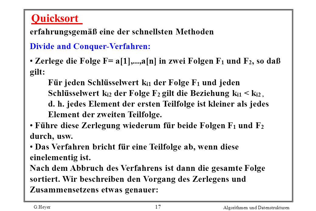 G.Heyer Algorithmen und Datenstrukturen 17 Quicksort erfahrungsgemäß eine der schnellsten Methoden Divide and Conquer-Verfahren: Zerlege die Folge F=