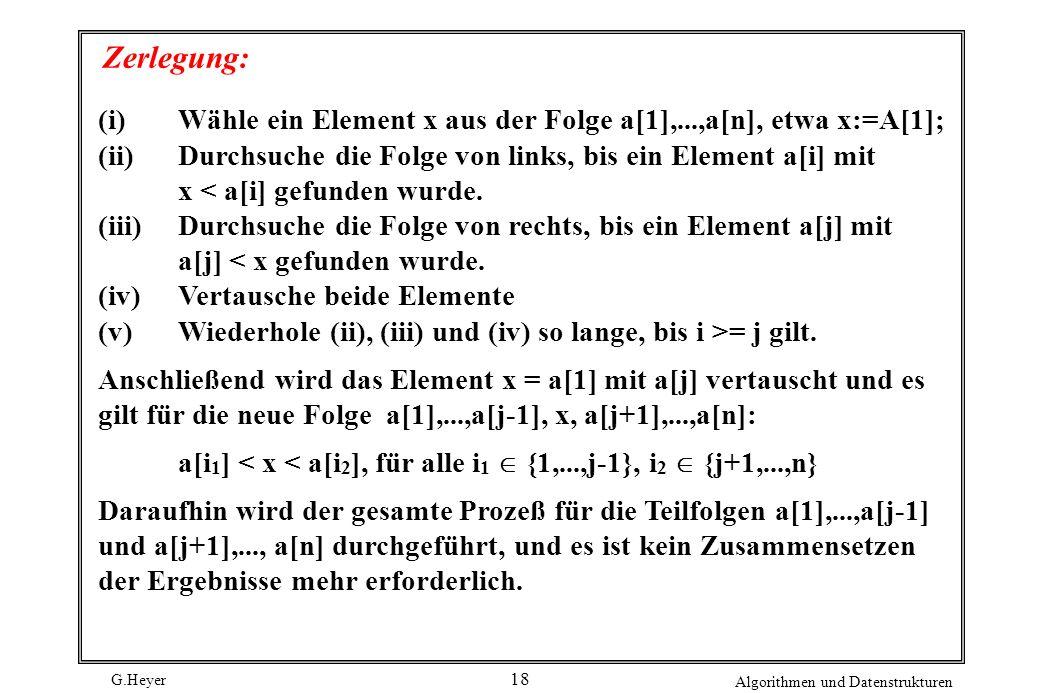 G.Heyer Algorithmen und Datenstrukturen 18 Zerlegung: (i)Wähle ein Element x aus der Folge a[1],...,a[n], etwa x:=A[1]; (ii)Durchsuche die Folge von l