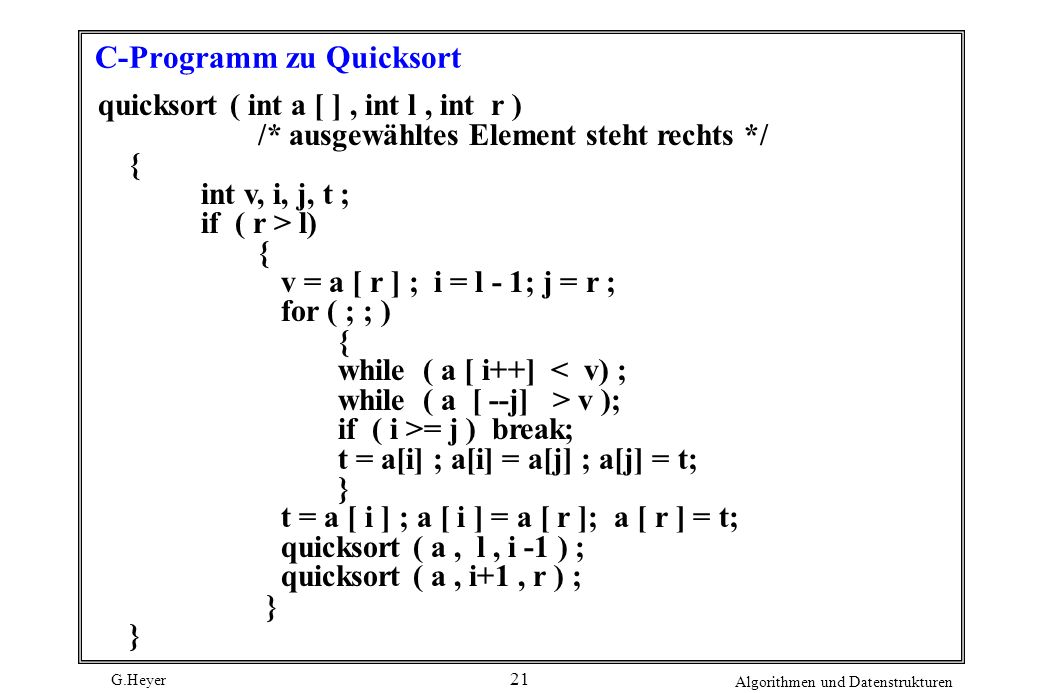 G.Heyer Algorithmen und Datenstrukturen 21 C-Programm zu Quicksort quicksort ( int a [ ], int l, int r ) /* ausgewähltes Element steht rechts */ { int
