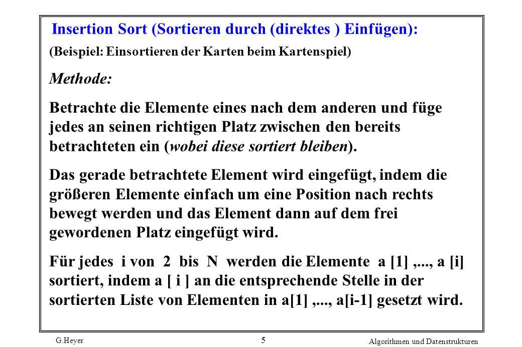 G.Heyer Algorithmen und Datenstrukturen 6 insertion (int a[ ], int N ) { inti, j, v ; for( i = 2 ; i <= N ; i++ ) { v = a [ i ] ; j = i; while ( a [ j-1 ] > v ) { a [ j ] = a [ j-1 ] ; j--; } a [ j ] = v ; } /* Programm läuft nur, wenn j>1*/