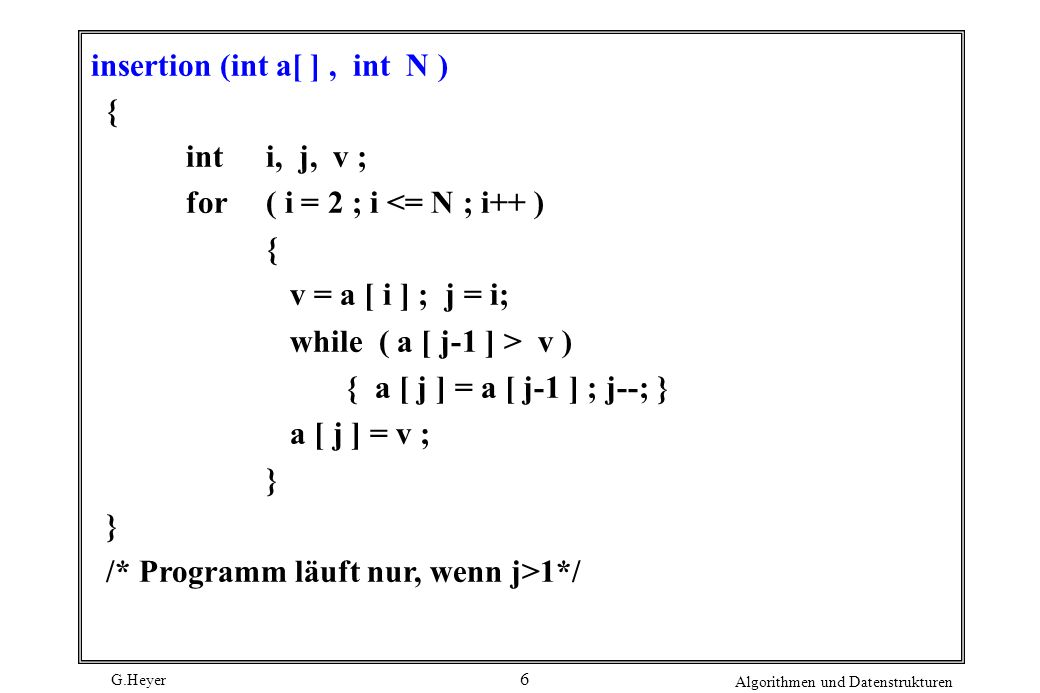 G.Heyer Algorithmen und Datenstrukturen 6 insertion (int a[ ], int N ) { inti, j, v ; for( i = 2 ; i <= N ; i++ ) { v = a [ i ] ; j = i; while ( a [ j