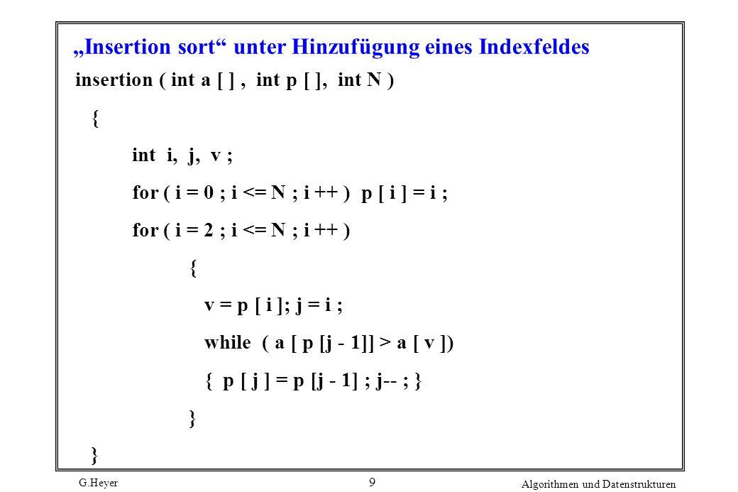 G.Heyer Algorithmen und Datenstrukturen 10 Funktion zum Umordnen einer Datei insitu ( int a [ ], int [ p ], int N ) { int i, j, k, t ; for ( i = 1 ; i <= N ; i ++ ) if ( p [ i ] != i ) { t = a [ i ] ; k = i; do {j = k ; a [ j ] = a [p [j ] ] ; k = p [ j ] ; p [ j ] = j ; } while ( k != i ); a [ j ] = t; }