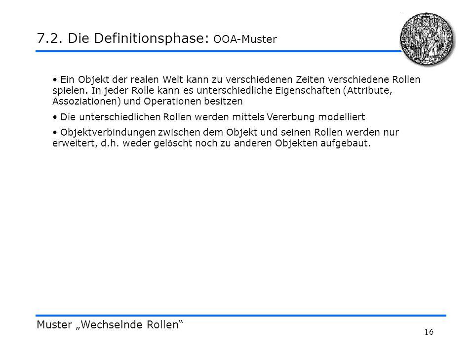 16 Muster Wechselnde Rollen 7.2. Die Definitionsphase: OOA-Muster Ein Objekt der realen Welt kann zu verschiedenen Zeiten verschiedene Rollen spielen.