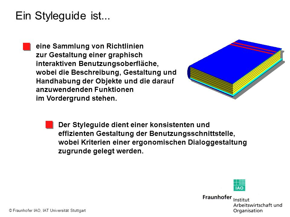 © Fraunhofer IAO, IAT Universität Stuttgart Ein Styleguide ist... eine Sammlung von Richtlinien zur Gestaltung einer graphisch interaktiven Benutzungs