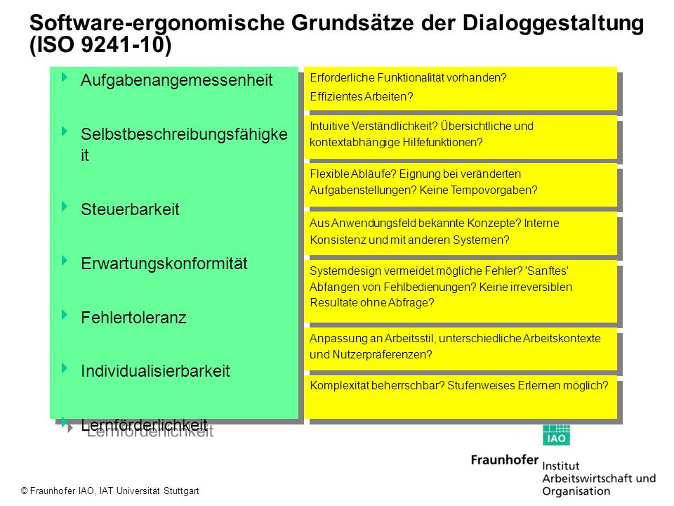 © Fraunhofer IAO, IAT Universität Stuttgart Aktuelle Standardisierungsaktivitäten Web Usability New work item Software ergonomics for multimedia user interfaces Outline and Initial Collection of Issues Planning of the Site analysis of target audience, user needs and requirements, purpose and strategy of the site Site Design content architecture design of search features and navigation direct addressing and naming of pages (URL design) Interaction Elements clear and concise usage of interaction elements (forms, drop down menues, text boxes, buttons, and check boxes)
