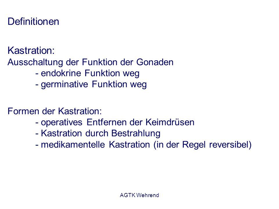 AGTK Wehrend Definitionen Kastration: Ausschaltung der Funktion der Gonaden - endokrine Funktion weg - germinative Funktion weg Formen der Kastration: - operatives Entfernen der Keimdrüsen - Kastration durch Bestrahlung - medikamentelle Kastration (in der Regel reversibel)