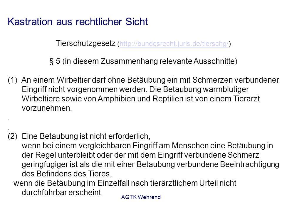 AGTK Wehrend Kastration aus rechtlicher Sicht Tierschutzgesetz (http://bundesrecht.juris.de/tierschg/)http://bundesrecht.juris.de/tierschg/ § 5 (in diesem Zusammenhang relevante Ausschnitte) (1) An einem Wirbeltier darf ohne Betäubung ein mit Schmerzen verbundener Eingriff nicht vorgenommen werden.