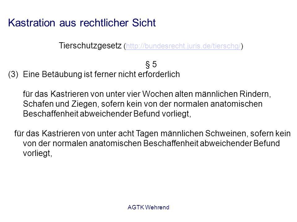AGTK Wehrend Kastration aus rechtlicher Sicht Tierschutzgesetz (http://bundesrecht.juris.de/tierschg/)http://bundesrecht.juris.de/tierschg/ § 5 (3)Eine Betäubung ist ferner nicht erforderlich für das Kastrieren von unter vier Wochen alten männlichen Rindern, Schafen und Ziegen, sofern kein von der normalen anatomischen Beschaffenheit abweichender Befund vorliegt, für das Kastrieren von unter acht Tagen männlichen Schweinen, sofern kein von der normalen anatomischen Beschaffenheit abweichender Befund vorliegt,