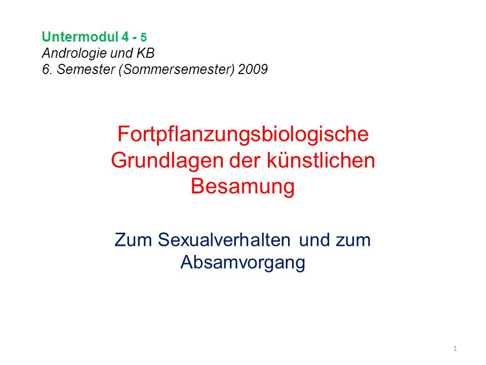 Untermodul 4 - 5 Andrologie und KB 6. Semester (Sommersemester) 2009 1 Fortpflanzungsbiologische Grundlagen der künstlichen Besamung Zum Sexualverhalt