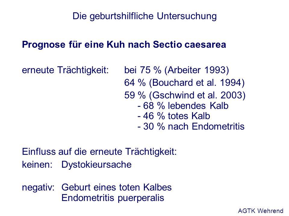 Die geburtshilfliche Untersuchung Prognose für eine Kuh nach Sectio caesarea erneute Trächtigkeit: bei 75 % (Arbeiter 1993) 64 % (Bouchard et al. 1994