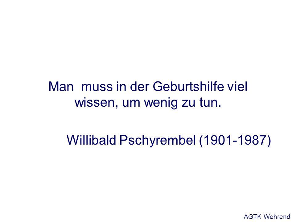 Man muss in der Geburtshilfe viel wissen, um wenig zu tun. Willibald Pschyrembel (1901-1987) AGTK Wehrend