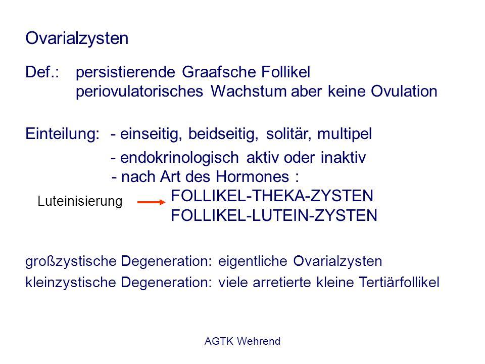 AGTK Wehrend Ovarialzysten Def.: persistierende Graafsche Follikel periovulatorisches Wachstum aber keine Ovulation Einteilung: - einseitig, beidseiti