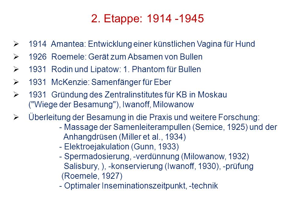 2. Etappe: 1914 -1945 1914 Amantea: Entwicklung einer künstlichen Vagina für Hund 1926 Roemele: Gerät zum Absamen von Bullen 1931 Rodin und Lipatow: 1