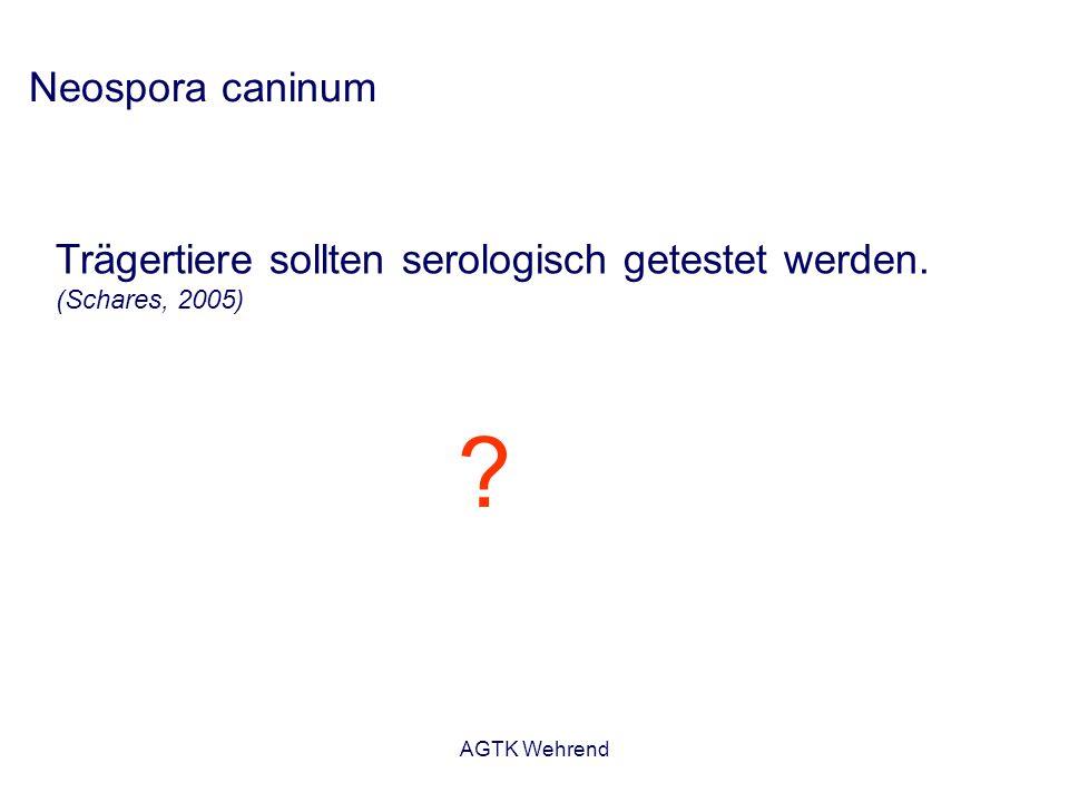 Trägertiere sollten serologisch getestet werden. (Schares, 2005) Neospora caninum ?