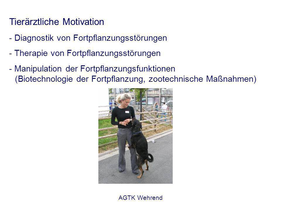 AGTK Wehrend Tierärztliche Motivation - Diagnostik von Fortpflanzungsstörungen - Therapie von Fortpflanzungsstörungen - Manipulation der Fortpflanzungsfunktionen (Biotechnologie der Fortpflanzung, zootechnische Maßnahmen)