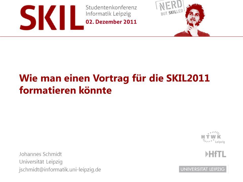 Wie man einen Vortrag für die SKIL2011 formatieren könnte Johannes Schmidt Universität Leipzig jschmidt@informatik.uni-leipzig.de