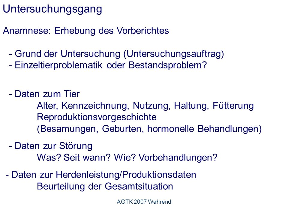 AGTK 2007 Wehrend Untersuchungsgang Anamnese: Erhebung des Vorberichtes - Grund der Untersuchung (Untersuchungsauftrag) - Einzeltierproblematik oder Bestandsproblem.
