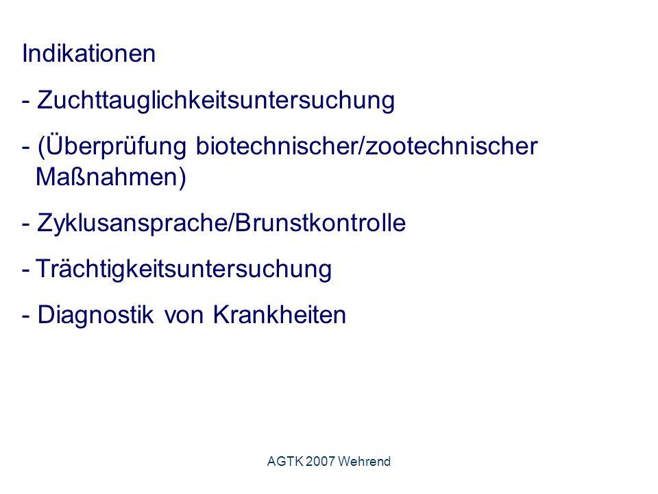 AGTK 2007 Wehrend Indikationen - Zuchttauglichkeitsuntersuchung - (Überprüfung biotechnischer/zootechnischer Maßnahmen) - Zyklusansprache/Brunstkontrolle -Trächtigkeitsuntersuchung - Diagnostik von Krankheiten
