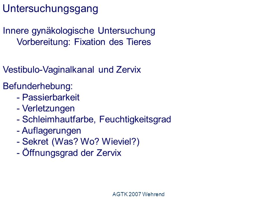 AGTK 2007 Wehrend Untersuchungsgang Innere gynäkologische Untersuchung Vorbereitung: Fixation des Tieres Vestibulo-Vaginalkanal und Zervix Befunderhebung: - Passierbarkeit - Verletzungen - Schleimhautfarbe, Feuchtigkeitsgrad - Auflagerungen - Sekret (Was.