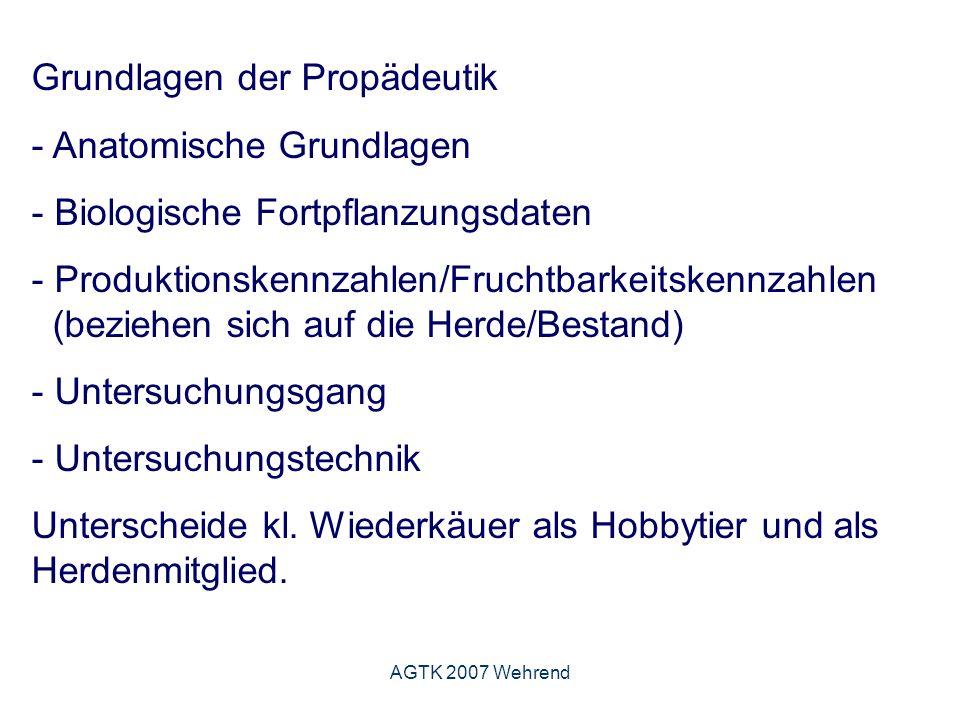 AGTK 2007 Wehrend Grundlagen der Propädeutik - Anatomische Grundlagen - Biologische Fortpflanzungsdaten - Produktionskennzahlen/Fruchtbarkeitskennzahlen (beziehen sich auf die Herde/Bestand) - Untersuchungsgang - Untersuchungstechnik Unterscheide kl.