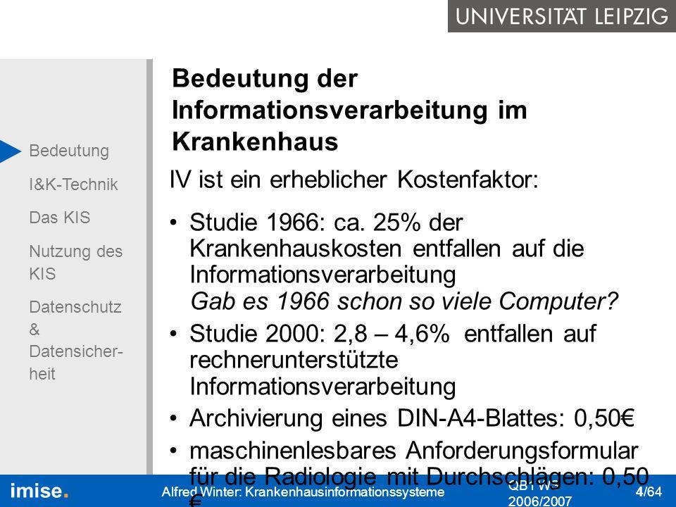 Bedeutung I&K-Technik Das KIS Nutzung des KIS Datenschutz & Datensicher- heit QB1 WS 2006/2007 Alfred Winter: Krankenhausinformationssysteme 5/64 Bedeutung der Informationsverarbeitung im Krankenhaus Informationsverarbeitung soll eine ganzheitliche Sicht auf den Patienten und das Krankenhaus ermöglichen.