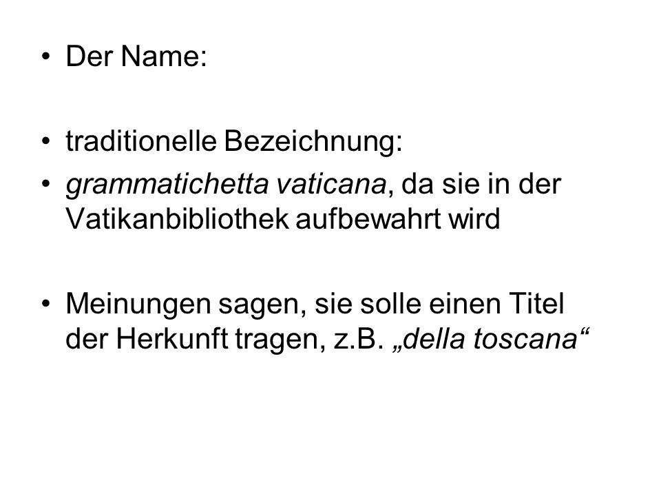 Der Name: traditionelle Bezeichnung: grammatichetta vaticana, da sie in der Vatikanbibliothek aufbewahrt wird Meinungen sagen, sie solle einen Titel d