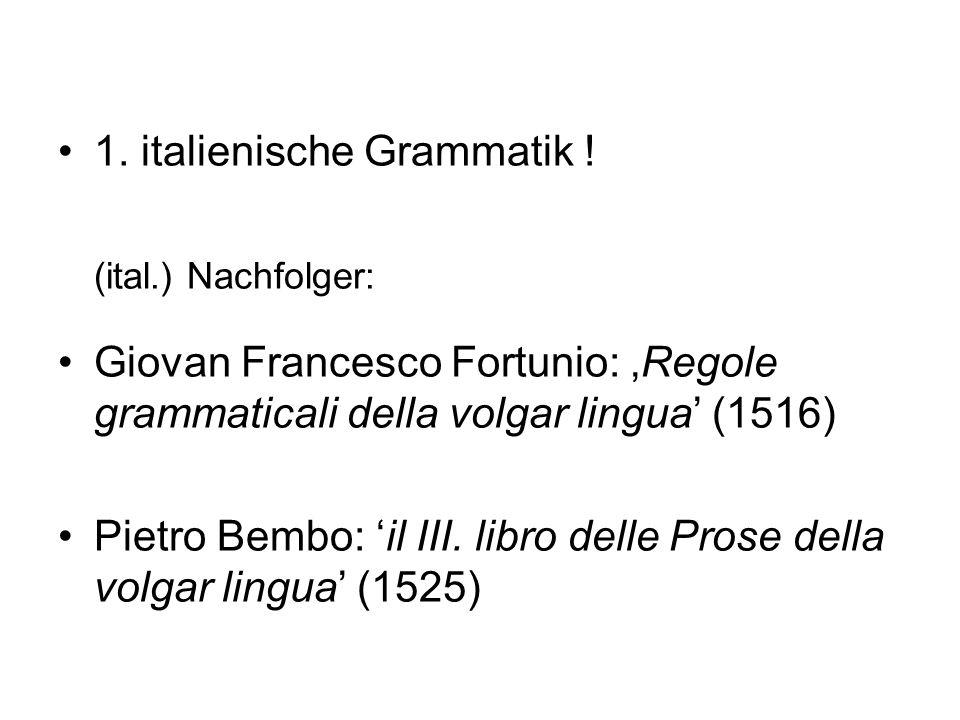 1. italienische Grammatik ! (ital.) Nachfolger: Giovan Francesco Fortunio: Regole grammaticali della volgar lingua (1516) Pietro Bembo: il III. libro